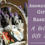 Aromatherapy Gift Baskets – A Brilliant Gift Idea