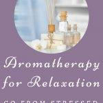 Aromatherapy for Relaxation-Go from Stressed to Zen